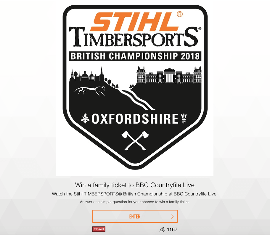 "Front page of a giveaway app. It shows the orange and black logo of the Stihl Timbersports British Championship 2018. The text below reads, ""Win a family ticket to BBC Countryfile Live. Watch the Stihl Timbersports British Championship at BBC Countryfile Live. Answer one simple question for your chance to win a family ticket."" Below, there is a button marked ""enter"" and a counter which shows that 1167 people have taken part so far."