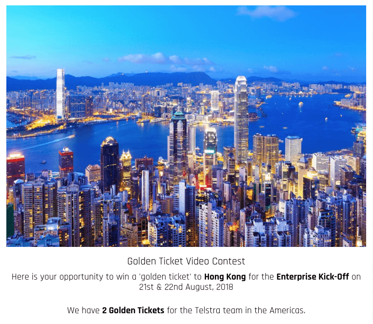 "Front page of a video contest. The banner image shows Hong Kong city at night. The text below reads: ""Golden Ticket Video Contest. Here is your opportunity to win a golden ticket to Hong Kong for the Enterprise Kick-off on 21st and 22nd August, 2018. We have 2 golden tickets for the Telstra team in the Americas."""
